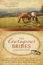 The Courageous Brides Collection - Compassionate Heroism Attracts Male Suitors to Nine Spirited Women ebook by Johnnie Alexander, Michelle Griep, Eileen Key,...
