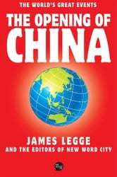 The Opening of China ebook by James Legge and The Editors of New Word City