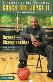 Beyond Championships Teen Edition - A Playbook for Winning at Life ebook by Dru Joyce II,Chris Morrow,Lebron James