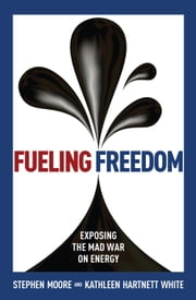 Fueling Freedom - Exposing the Mad War on Energy ebook by Kathleen Hartnett White,Stephen Moore
