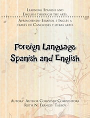 Foreign Language Spanish and English - LEARNING SPANISH AND ENGLISH THROUGH THE ARTS. APRENDIENDO ESPAÑOL E INGLÉS A TRAVÉS DE CANCIONES Y OTRAS ARTES ebook by AUTORA- AUTHOR COMPOSER-COMPOSITORA RUTH N. FRANCO- TALBOY