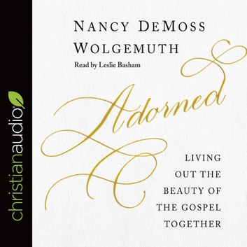 Adorned - Living Out the Beauty of the Gospel Together audiobook by Nancy DeMoss Wolgemuth