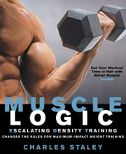 Muscle Logic - Escalating Density Training Changes the Rules for Maximum-Impact Weight Training ebook by Charles Staley