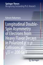 Longitudinal Double-Spin Asymmetry of Electrons from Heavy Flavor Decays in Polarized p + p Collisions at √s = 200 GeV ebook by Katsuro Nakamura