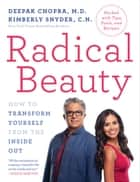 Radical Beauty - How to Transform Yourself from the Inside Out ebook by Deepak Chopra, M.D., Kimberly Snyder,...