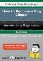 How to Become a Rug Clipper - How to Become a Rug Clipper ebook by Marci Sherrill