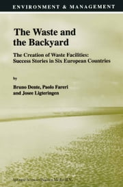 The Waste and the Backyard - The Creation of Waste Facilities: Success Stories in Six European Countries ebook by B. Dente,Paolo Fareri,Josée Ligteringen