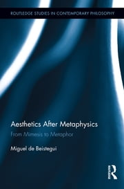 Aesthetics After Metaphysics - From Mimesis to Metaphor ebook by Miguel Beistegui