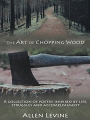 The Art of Chopping Wood - A collection of poetry inspired by life, struggles and accomplishment. ebook by Allen Levine