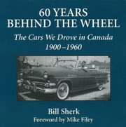 60 Years Behind the Wheel - The Cars We Drove in Canada, 1900-1960 ebook by Bill Sherk