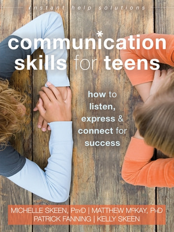 Communication Skills for Teens - How to Listen, Express, and Connect for Success ebook by Michelle Skeen, PsyD,Matthew McKay, PhD,Patrick Fanning,Kelly Skeen