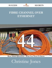 Fibre Channel Over Ethernet 44 Success Secrets - 44 Most Asked Questions On Fibre Channel Over Ethernet - What You Need To Know ebook by Christine Jones