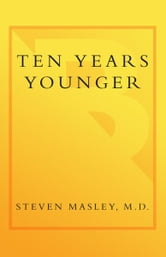 Ten Years Younger - The Amazing Ten Week Plan to Look Better, Feel Better, and Turn Back the Clock ebook by Steven Masley, M.D.
