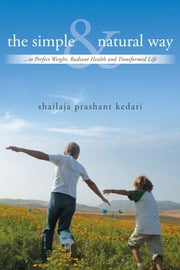 The Simple And Natural Way - ...to Perfect Weight, Radiant Health and Transformed Life ebook by Shailaja Prashant Kedari