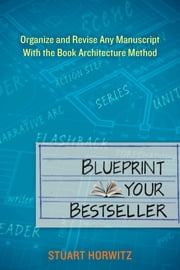 Blueprint Your Bestseller - Organize and Revise Any Manuscript with the Book Architecture Method ebook by Stuart Horwitz