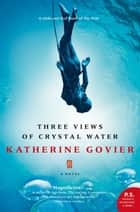 Three Views Of Crystal Water eBook by Katherine Govier
