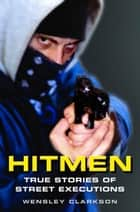 Hitmen - True Stories of Street Executions ebook by Wensley Clarkson