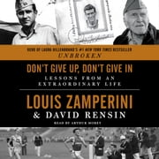 Don't Give Up, Don't Give In - Lessons from an Extraordinary Life audiobook by Louis Zamperini, David Rensin
