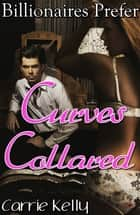 Curves Collared: Billionaires Prefer Curves 2 - BBW Erotic Romance ebook by Carrie Kelly