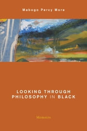 Looking Through Philosophy in Black - Memoirs eBook by Mabogo Percy More