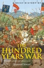 A Brief History of the Hundred Years War - The English in France, 1337-1453 ebook by Mr Desmond Seward