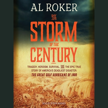 The Storm of the Century - Tragedy, Heroism, Survival, and the Epic True Story of America's Deadliest Natural Disaster: The Great Gulf Hurricane of 1900 audiobook by Al Roker,William Hogeland