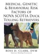 Medical, Genetic & Behavioral Risk Factors of Nova Scotia Duck Tolling Retrievers ebook by ROSS D. CLARK