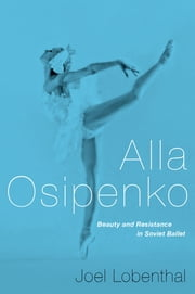 Alla Osipenko - Beauty and Resistance in Soviet Ballet ebook by Joel Lobenthal