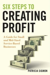 Six Steps to Creating Profit - A Guide for Small and Mid-Sized Service-Based Businesses ebook by Patricia Sigmon