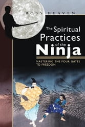 The Spiritual Practices of the Ninja: Mastering the Four Gates to Freedom - Mastering the Four Gates to Freedom ebook by Ross Heaven