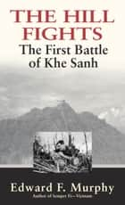 The Hill Fights - The First Battle of Khe Sanh eBook by Edward F. Murphy