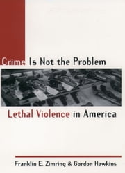 Crime Is Not the Problem - Lethal Violence in America ebook by Franklin E. Zimring,Gordon Hawkins