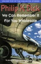 We Can Remember It For You Wholesale - Volume Five Of The Collected Stories ebook by Philip K. Dick