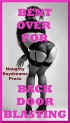 Bent For Backdoor Blasting (Five First Anal Sex Erotica Stories) ebook by Naughty Daydreams Press