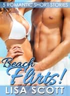 Beach Flirts! 5 Romantic Short Stories ebook by Lisa Scott