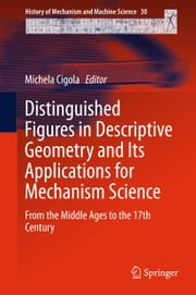 Distinguished Figures in Descriptive Geometry and Its Applications for Mechanism Science - From the Middle Ages to the 17th Century ebook by Michela Cigola