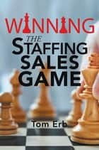Winning the Staffing Sales Game - The Definitive Game Plan for Sales Success in the Staffing Industry ebook by Tom Erb