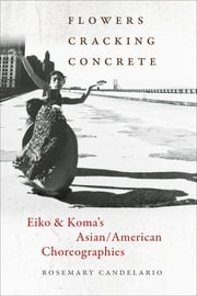 Flowers Cracking Concrete - Eiko & Koma's Asian/American Choreographies ebook by Rosemary Candelario