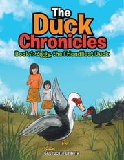 The Duck Chronicles - Book 1: Ziggy, the Friendliest Duck ebook by Gail Tucker-Griffith