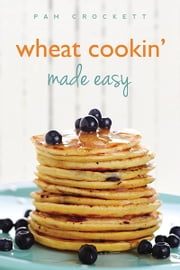 Wheat Cookin' Made Easy ebook by Pam Crockett