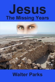 Jesus The Missing Years ebook by Walter Parks