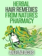 Herbal Hair Remedies from Natures Pharmacy ebook by Angelina Jacobs