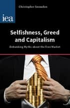 Selfishness, Greed and Capitalism - Debunking Myths about the Free Market ebook by Christopher Snowdon