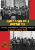 Biography Of A Battalion: The Life And Times Of An Infantry Battalion In Europe In World War II ebook by Major James A. Huston