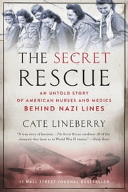 The Secret Rescue - An Untold Story of American Nurses and Medics Behind Nazi Lines ebook by Cate Lineberry