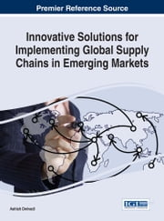 Innovative Solutions for Implementing Global Supply Chains in Emerging Markets ebook by Ashish Dwivedi