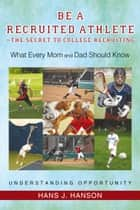 Be a Recruited Athlete—The Secret to College Recruiting ebook by Hans J. Hanson