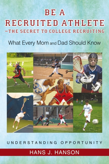 Be a Recruited Athlete—The Secret to College Recruiting - What Every Mom and Dad Should Know ebook by Hans J. Hanson