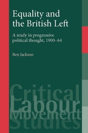 Equality and the British Left: A study in progressive thought, 1900-64 ebook by Ben Jackson