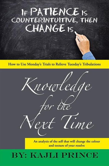 Knowledge for the Next Time - How to Use Monday'S Trials to Relieve Tuesday'S Tribulations ebook by Kajli Prince